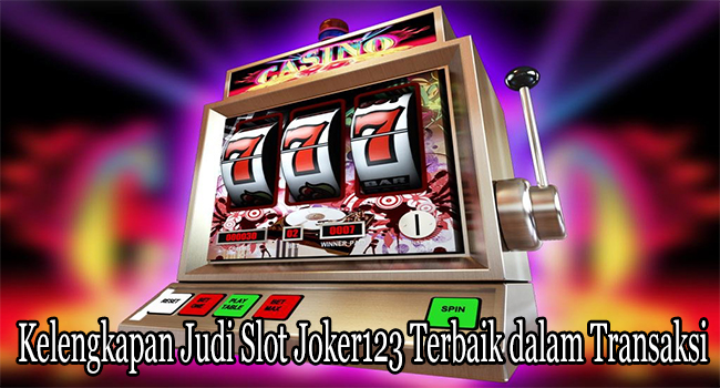 Kelengkapan Judi Slot Joker123 Terbaik dalam Transaksi